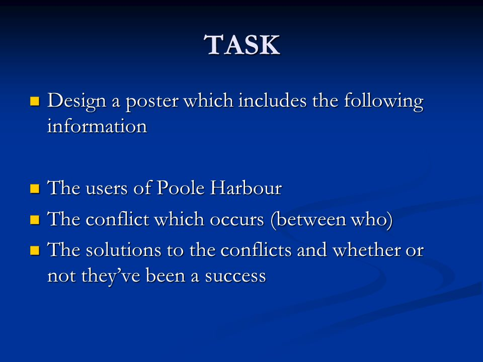 TASK Design a poster which includes the following information Design a poster which includes the following information The users of Poole Harbour The users of Poole Harbour The conflict which occurs (between who) The conflict which occurs (between who) The solutions to the conflicts and whether or not they've been a success The solutions to the conflicts and whether or not they've been a success