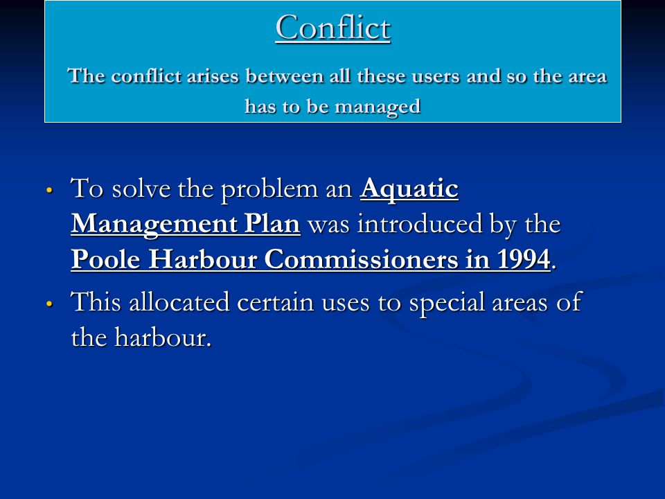 Conflict The conflict arises between all these users and so the area has to be managed To solve the problem an Aquatic Management Plan was introduced by the Poole Harbour Commissioners in 1994.