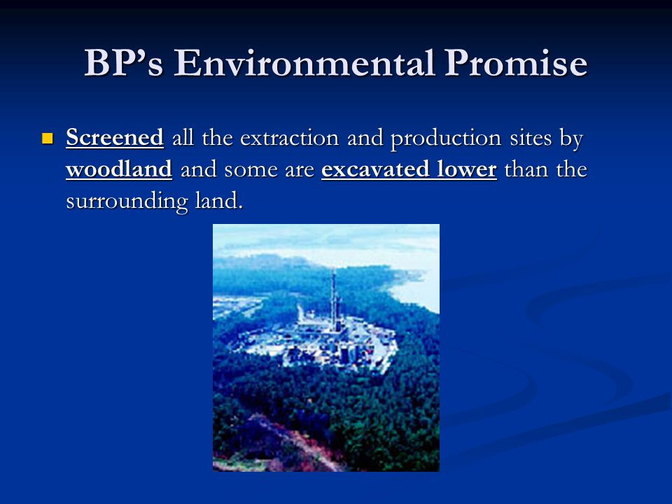 BP's Environmental Promise Screened all the extraction and production sites by woodland and some are excavated lower than the surrounding land.