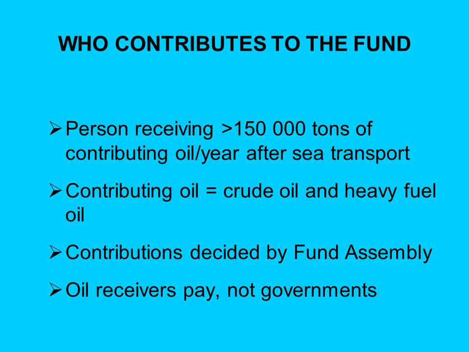WHO CONTRIBUTES TO THE FUND  Person receiving >150 000 tons of contributing oil/year after sea transport  Contributing oil = crude oil and heavy fue