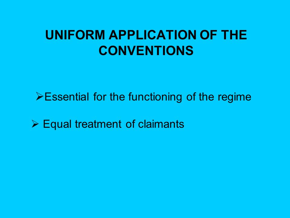 UNIFORM APPLICATION OF THE CONVENTIONS  Essential for the functioning of the regime  Equal treatment of claimants