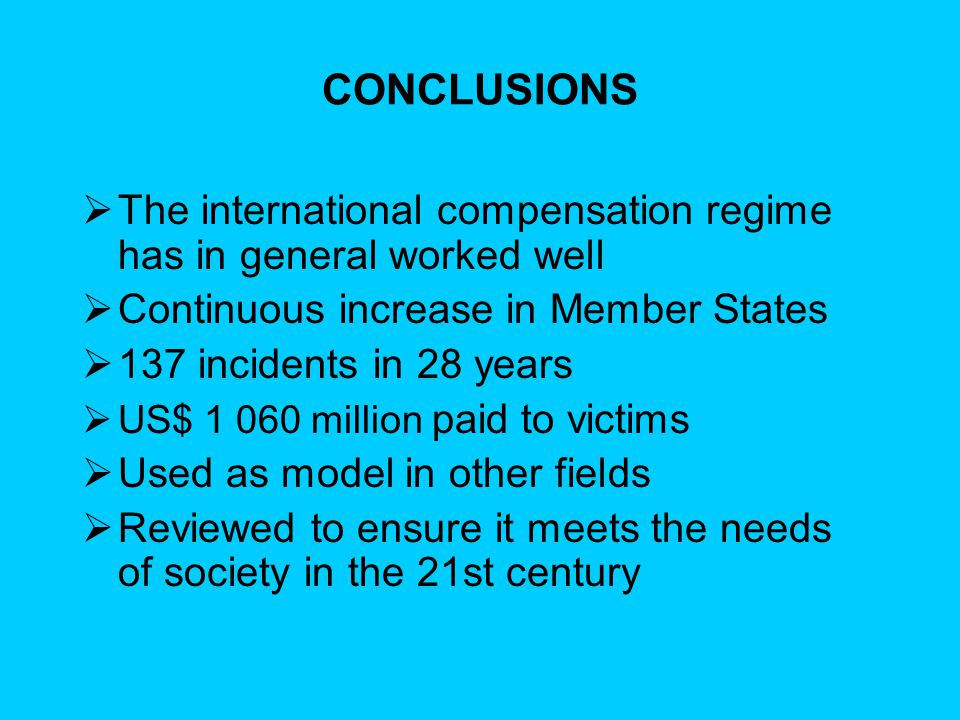 CONCLUSIONS  The international compensation regime has in general worked well  Continuous increase in Member States  137 incidents in 28 years  US