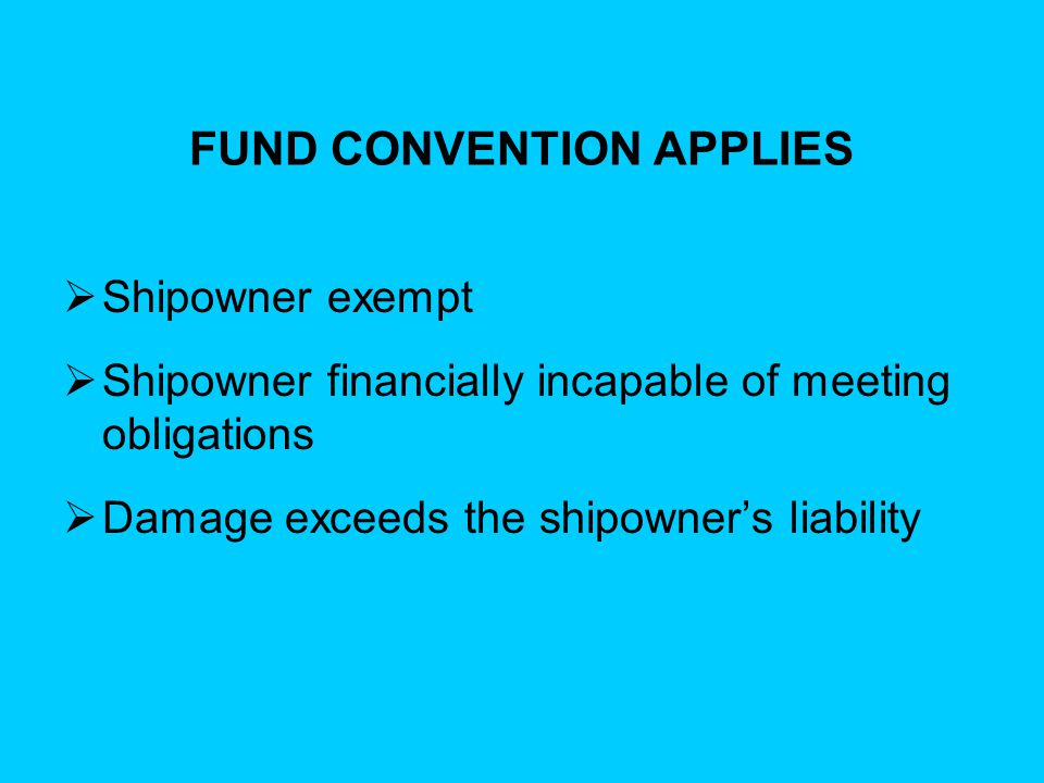 FUND CONVENTION APPLIES  Shipowner exempt  Shipowner financially incapable of meeting obligations  Damage exceeds the shipowner's liability