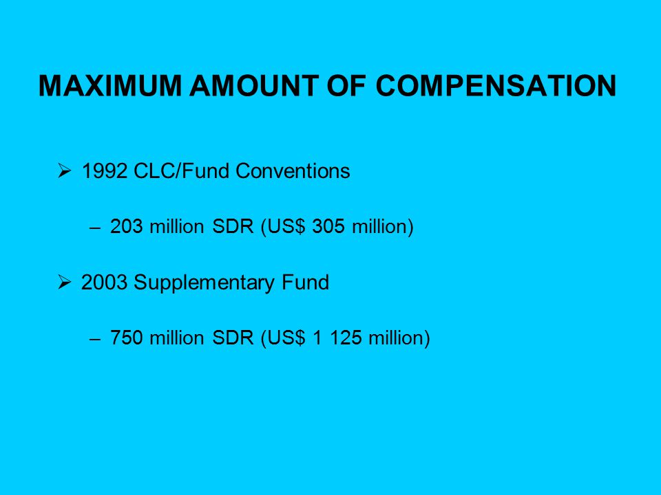 MAXIMUM AMOUNT OF COMPENSATION  1992 CLC/Fund Conventions –203 million SDR (US$ 305 million)  2003 Supplementary Fund –750 million SDR (US$ 1 125 mi
