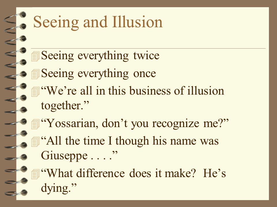 """Seeing and Illusion 4 Seeing everything twice 4 Seeing everything once 4 """"We're all in this business of illusion together."""" 4 """"Yossarian, don't you re"""
