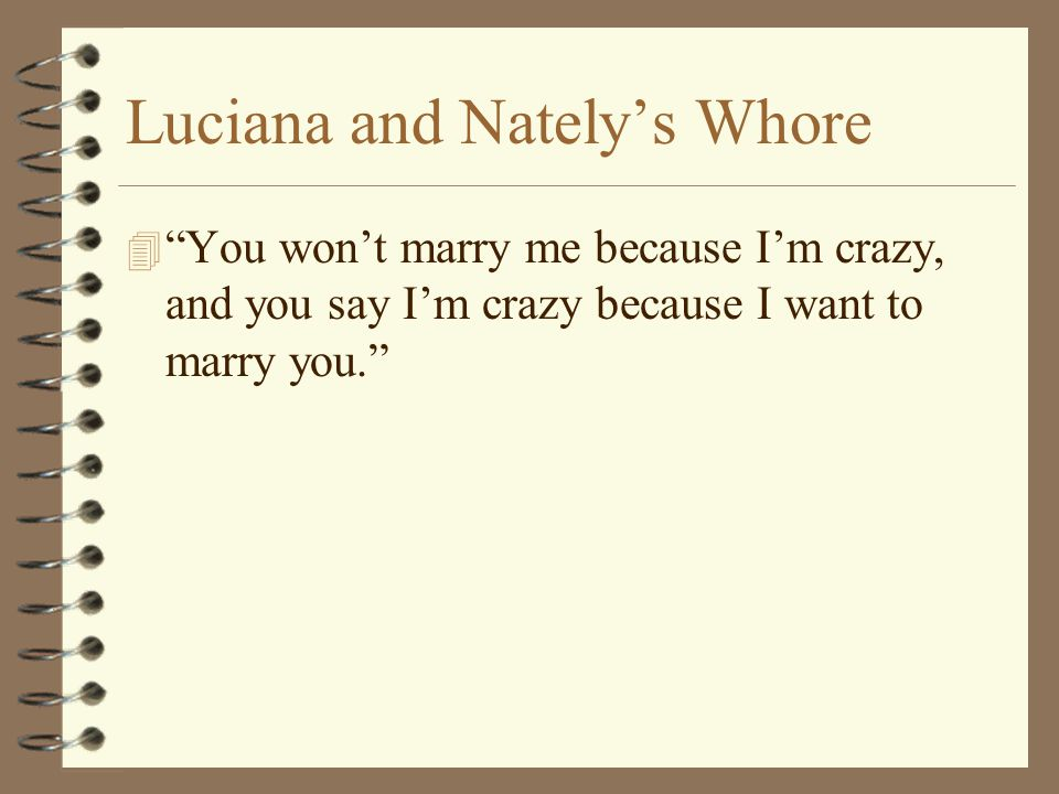 Luciana and Nately's Whore 4 You won't marry me because I'm crazy, and you say I'm crazy because I want to marry you.