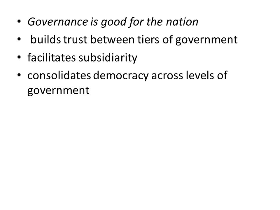 Governance is good for the nation builds trust between tiers of government facilitates subsidiarity consolidates democracy across levels of government