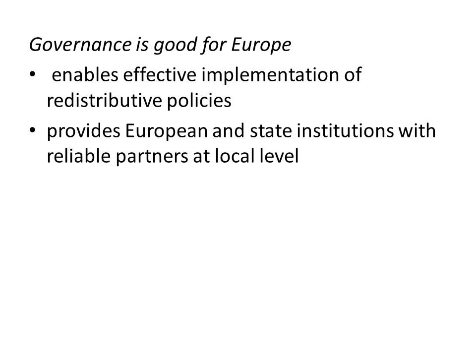 Governance is good for Europe enables effective implementation of redistributive policies provides European and state institutions with reliable partners at local level