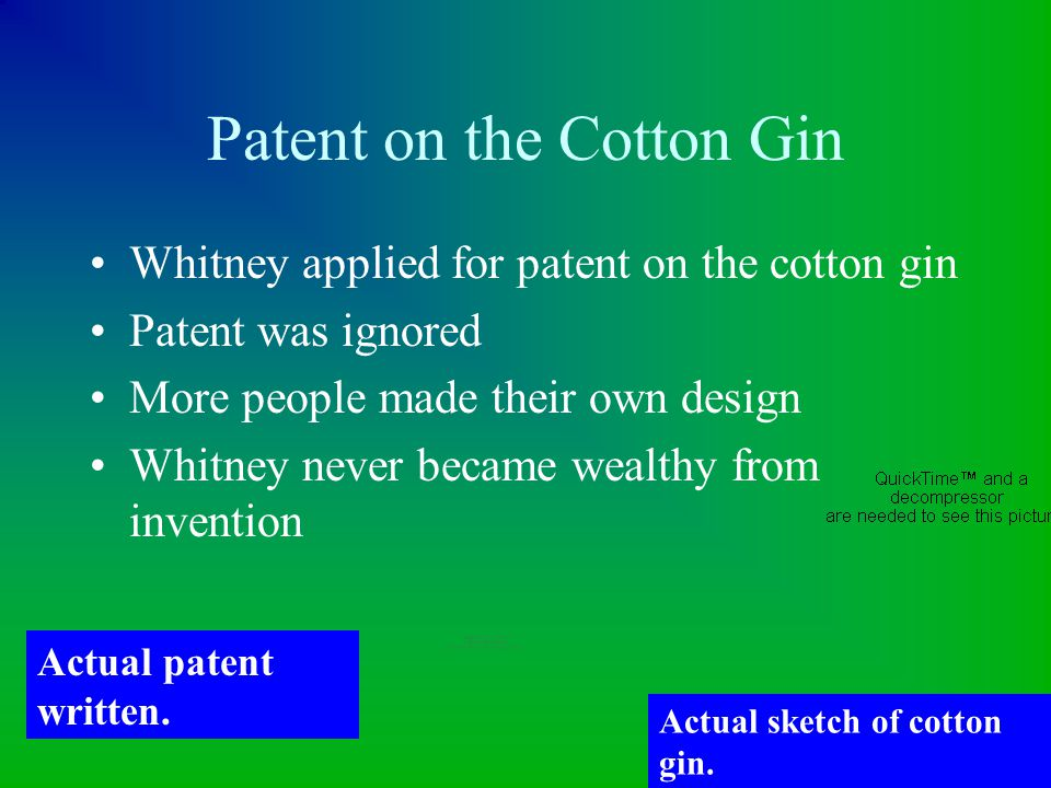 Patent on the Cotton Gin Whitney applied for patent on the cotton gin Patent was ignored More people made their own design Whitney never became wealth