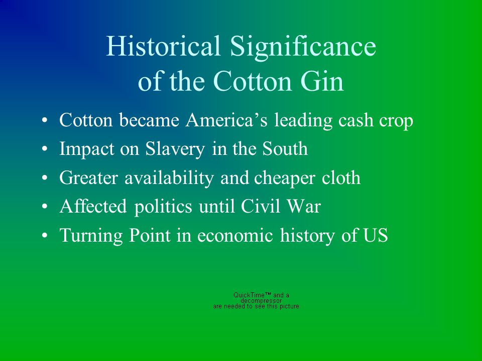 Historical Significance of the Cotton Gin Cotton became America's leading cash crop Impact on Slavery in the South Greater availability and cheaper cl