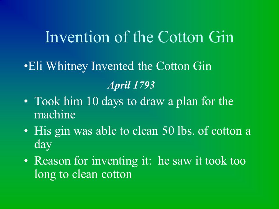 Invention of the Cotton Gin Took him 10 days to draw a plan for the machine His gin was able to clean 50 lbs. of cotton a day Reason for inventing it: