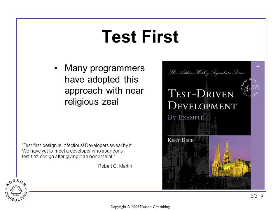 "Copyright © 2006 Korson-Consulting 2/219 Test First Many programmers have adopted this approach with near religious zeal ""Test-first design is infecti"