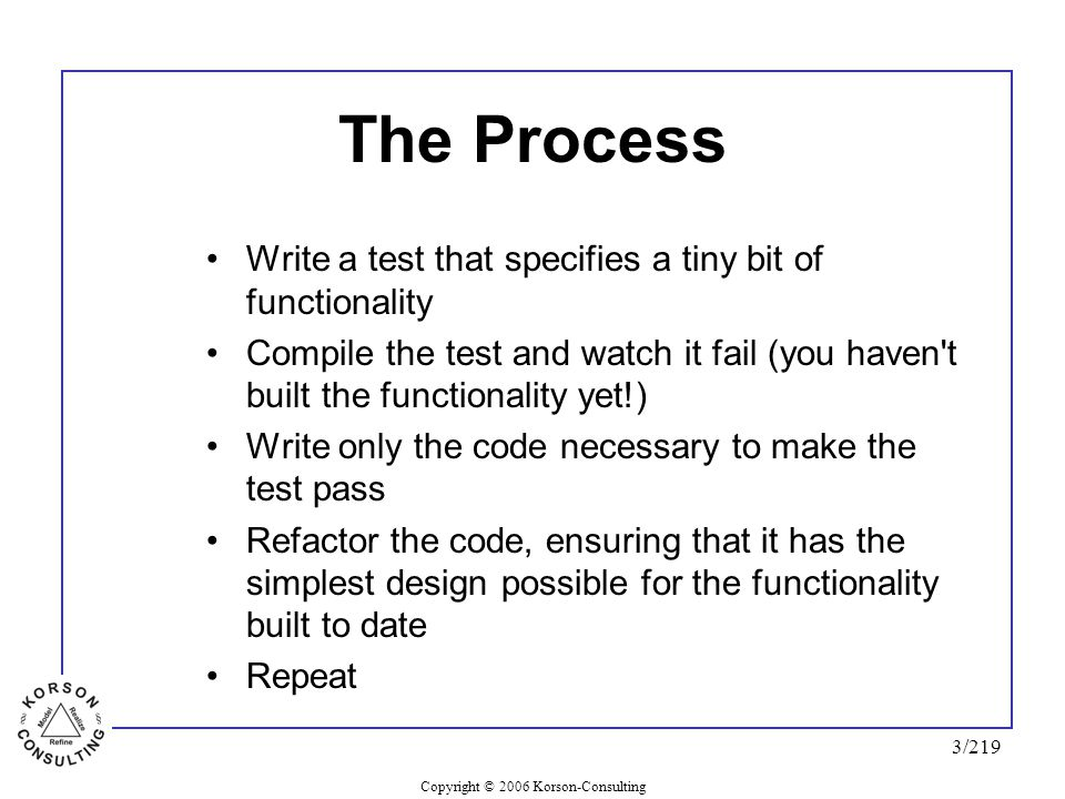 Copyright © 2006 Korson-Consulting 3/219 The Process Write a test that specifies a tiny bit of functionality Compile the test and watch it fail (you h
