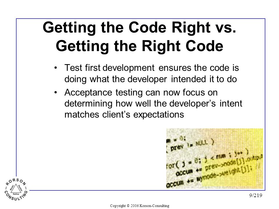 Copyright © 2006 Korson-Consulting 9/219 Getting the Code Right vs. Getting the Right Code Test first development ensures the code is doing what the d