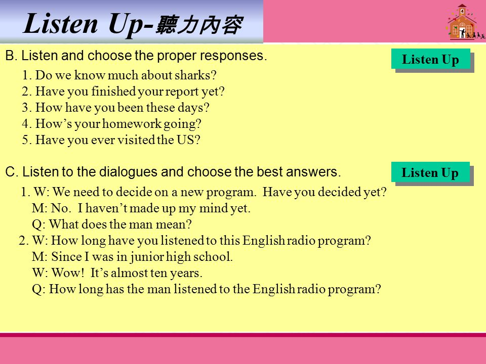 Listen Up- 聽力內容 B. Listen and choose the proper responses. 1. Do we know much about sharks? 2. Have you finished your report yet? 3. How have you been