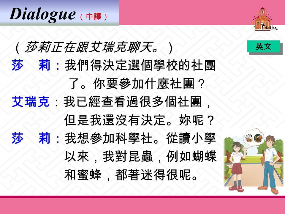 Dialogue (中譯) 艾瑞克:妳去過臺北動物園的昆蟲館嗎? 莎 莉:有啊。我去過好幾次了。對了, 你寫完了你的科學報告了沒有? 艾瑞克:我已經寫完了大部分。 莎 莉:真的嗎? 我可以看一下嗎? ( 她讀著那份報告。 ) 你寫關於魚的報告哦? 英文