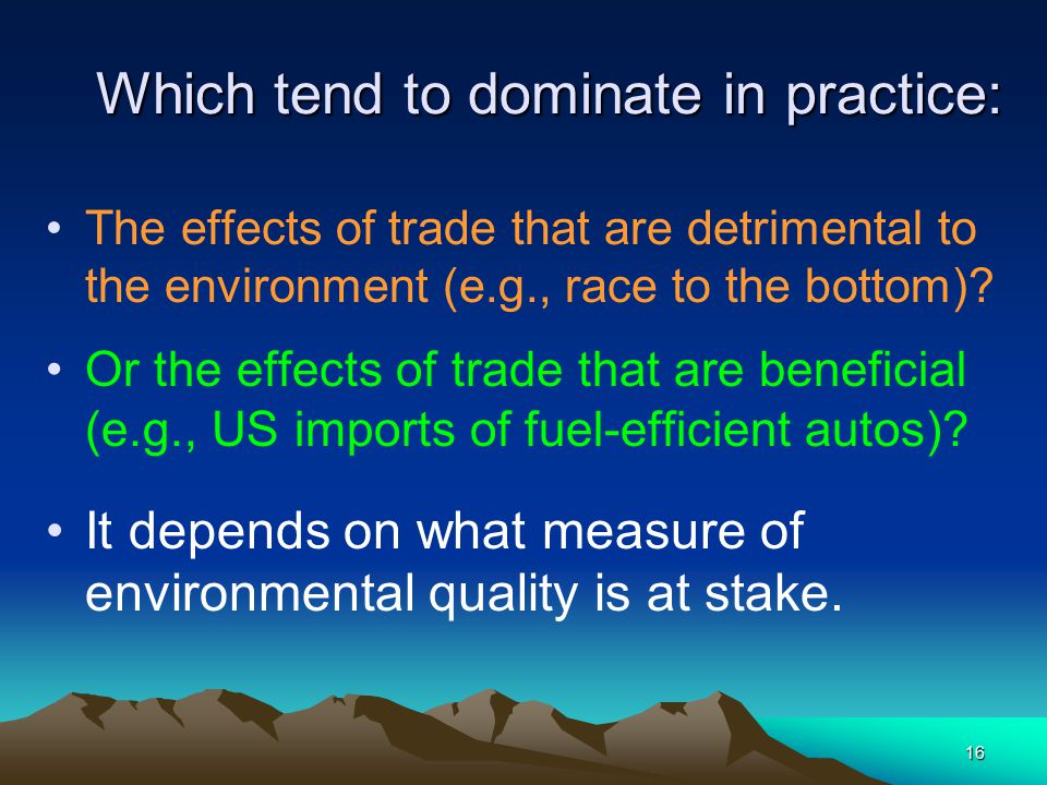 16 Which tend to dominate in practice: The effects of trade that are detrimental to the environment (e.g., race to the bottom).