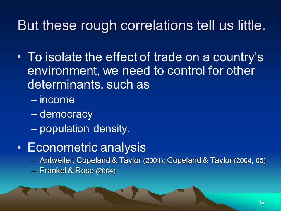 19 But these rough correlations tell us little. To isolate the effect of trade on a country's environment, we need to control for other determinants,