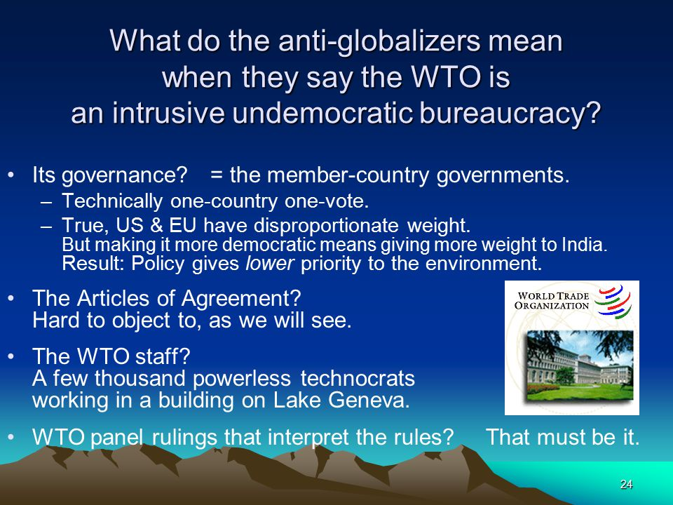 24 What do the anti-globalizers mean when they say the WTO is an intrusive undemocratic bureaucracy? Its governance? = the member-country governments.
