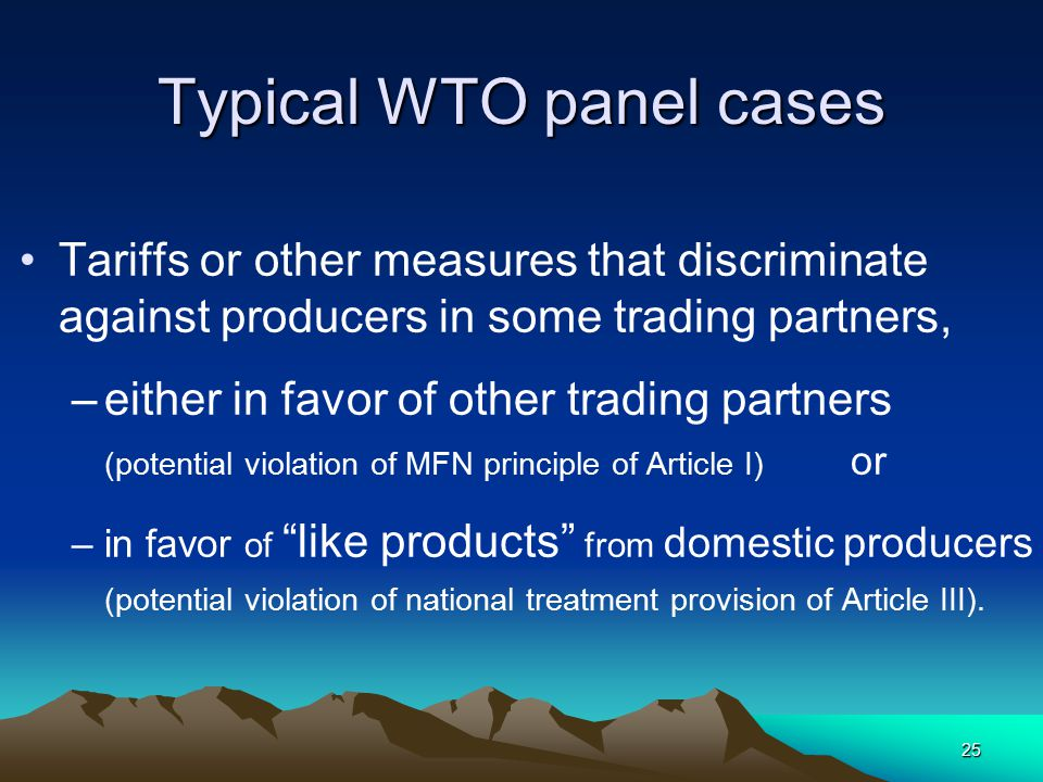 25 Typical WTO panel cases Tariffs or other measures that discriminate against producers in some trading partners, –either in favor of other trading partners (potential violation of MFN principle of Article I) or –in favor of like products from domestic producers (potential violation of national treatment provision of Article III).