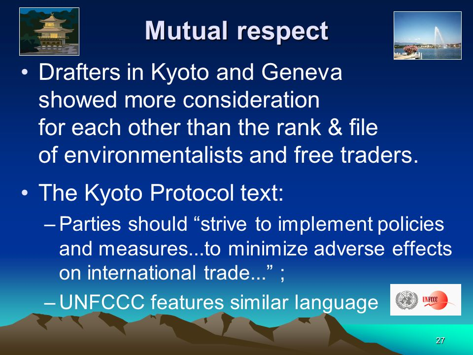 27 Mutual respect Drafters in Kyoto and Geneva showed more consideration for each other than the rank & file of environmentalists and free traders.