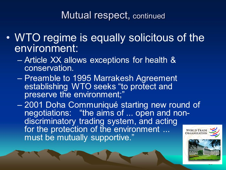 28 Mutual respect, continued WTO regime is equally solicitous of the environment: –Article XX allows exceptions for health & conservation. –Preamble t