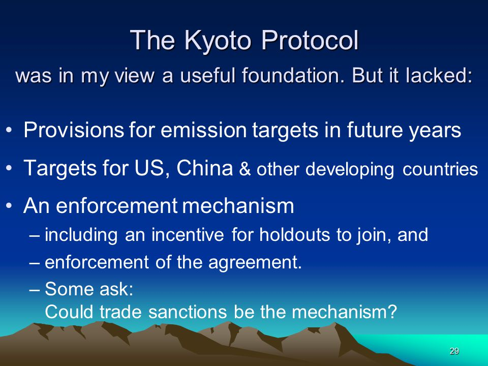 29 The Kyoto Protocol was in my view a useful foundation. But it lacked: Provisions for emission targets in future years Targets for US, China & other