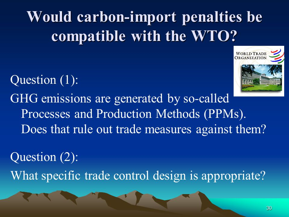 30 Would carbon-import penalties be compatible with the WTO? Question (1): GHG emissions are generated by so-called Processes and Production Methods (