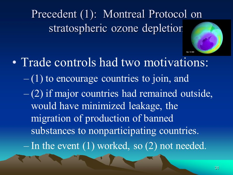 31 Precedent (1): Montreal Protocol on stratospheric ozone depletion Trade controls had two motivations: –(1) to encourage countries to join, and –(2)