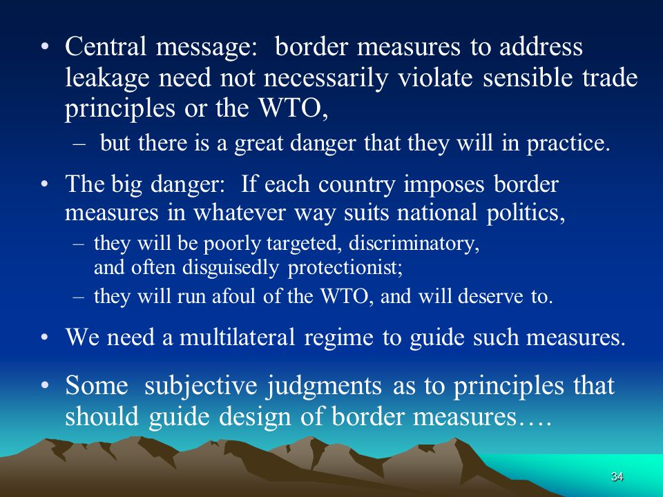 34 Central message: border measures to address leakage need not necessarily violate sensible trade principles or the WTO, – but there is a great danger that they will in practice.
