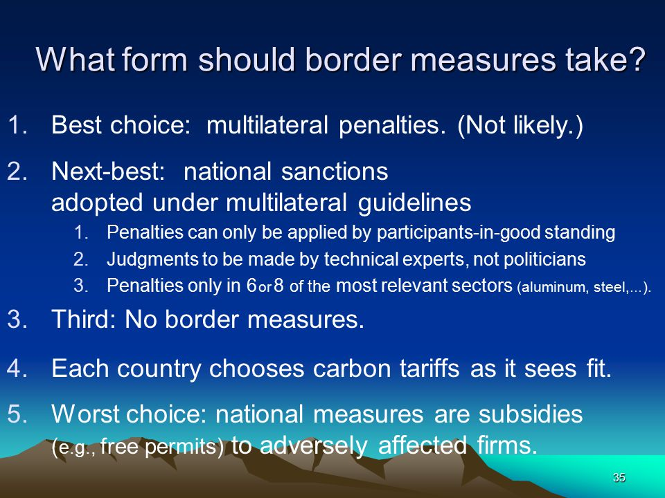 35 What form should border measures take? 1.Best choice: multilateral penalties. (Not likely.) 2.Next-best: national sanctions adopted under multilate