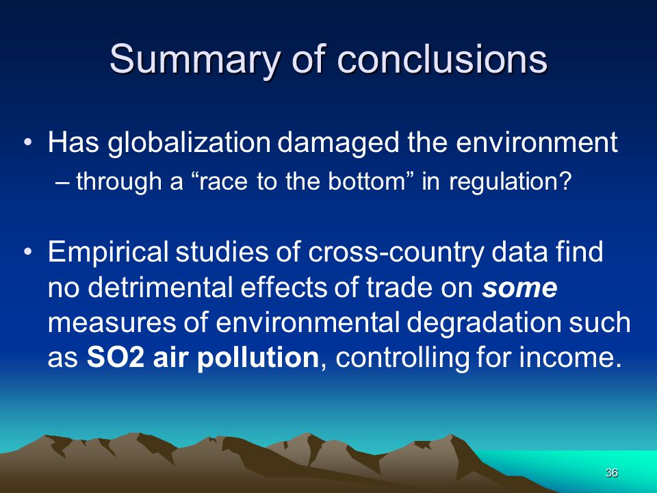 36 Summary of conclusions Has globalization damaged the environment –through a race to the bottom in regulation.