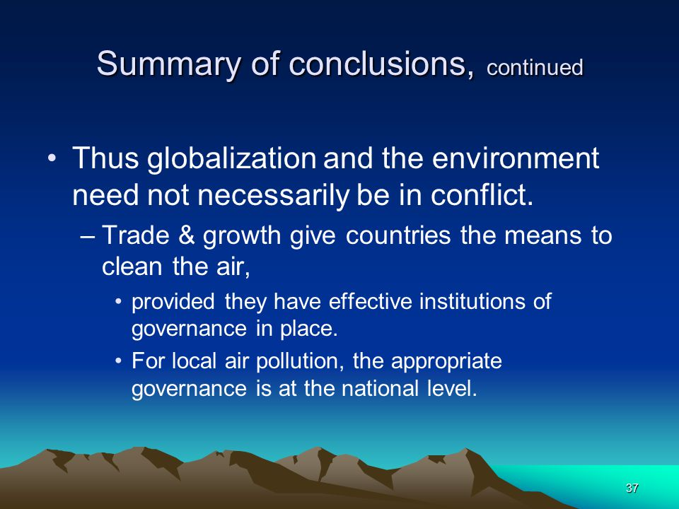 37 Summary of conclusions, continued Thus globalization and the environment need not necessarily be in conflict.