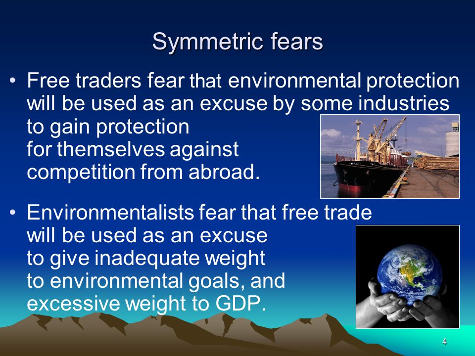4 Symmetric fears Free traders fear that environmental protection will be used as an excuse by some industries to gain protection for themselves again