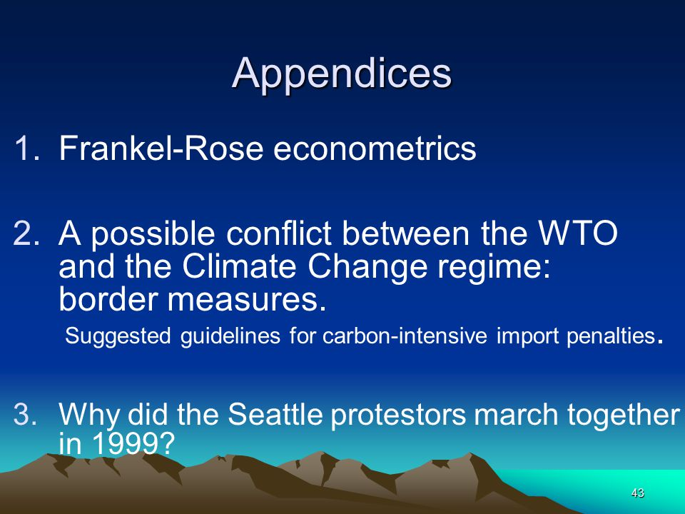 43 Appendices 1.Frankel-Rose econometrics 2.A possible conflict between the WTO and the Climate Change regime: border measures. Suggested guidelines f