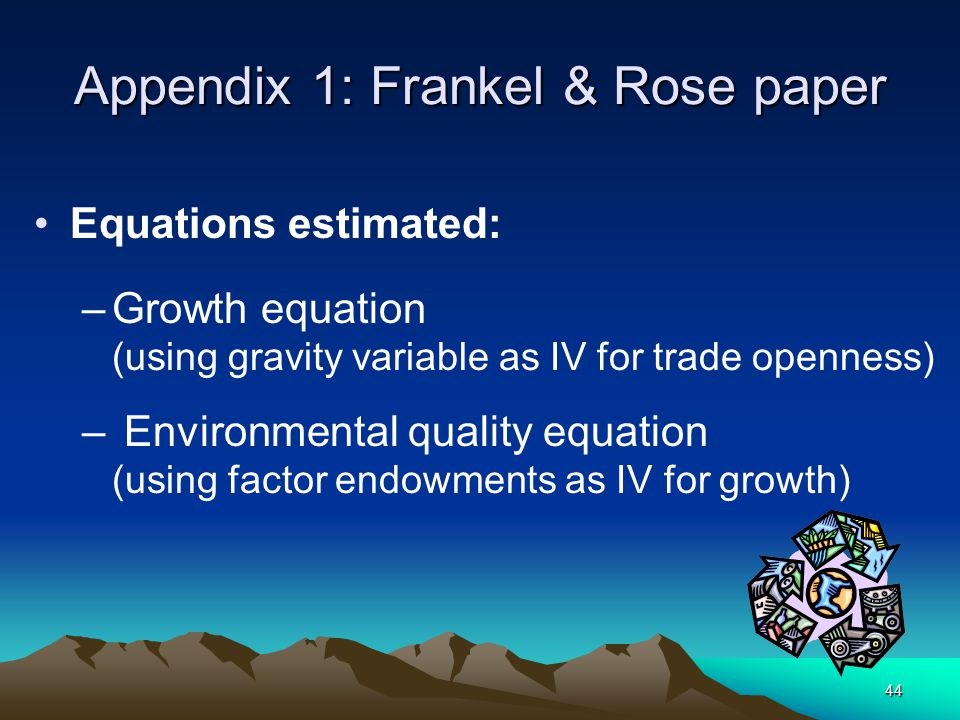 44 Appendix 1: Frankel & Rose paper Equations estimated: –Growth equation (using gravity variable as IV for trade openness) – Environmental quality eq