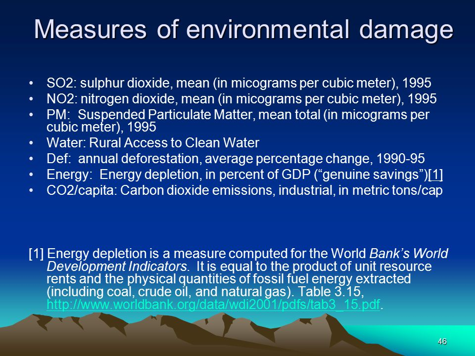 46 Measures of environmental damage SO2: sulphur dioxide, mean (in micograms per cubic meter), 1995 NO2: nitrogen dioxide, mean (in micograms per cubic meter), 1995 PM: Suspended Particulate Matter, mean total (in micograms per cubic meter), 1995 Water: Rural Access to Clean Water Def: annual deforestation, average percentage change, 1990-95 Energy: Energy depletion, in percent of GDP ( genuine savings )[1] CO2/capita: Carbon dioxide emissions, industrial, in metric tons/cap [1] Energy depletion is a measure computed for the World Bank's World Development Indicators.