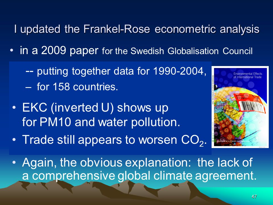 47 I updated the Frankel-Rose econometric analysis -- putting together data for 1990-2004, – for 158 countries. EKC (inverted U) shows up for PM10 and