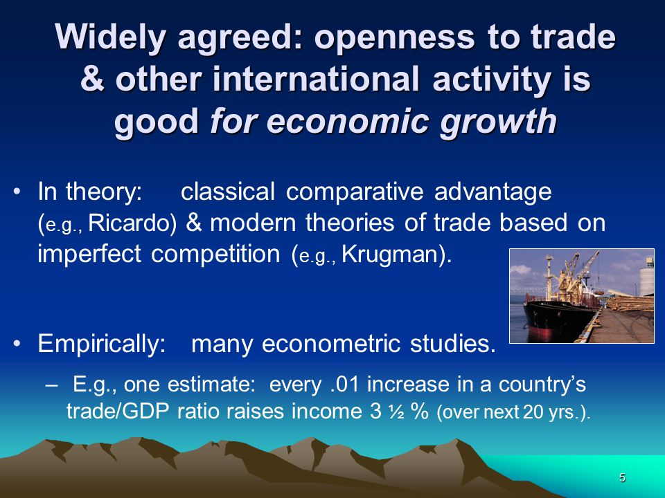 5 Widely agreed: openness to trade & other international activity is good for economic growth In theory: classical comparative advantage ( e.g., Ricardo) & modern theories of trade based on imperfect competition ( e.g., Krugman).