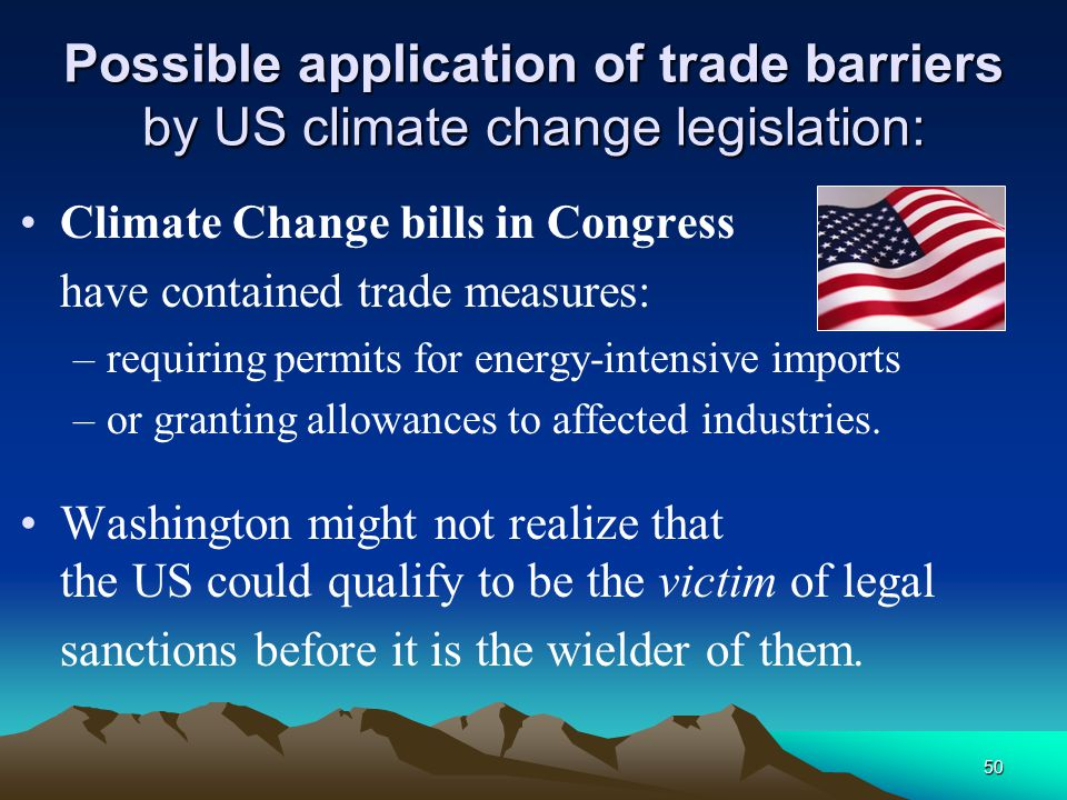 50 Possible application of trade barriers by US climate change legislation: Climate Change bills in Congress have contained trade measures: –requiring permits for energy-intensive imports –or granting allowances to affected industries.