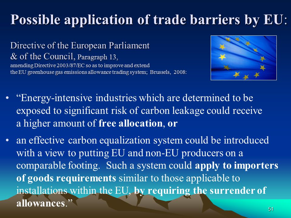 51 Possible application of trade barriers by EU: Directive of the European Parliament & of the Council, Paragraph 13, amending Directive 2003/87/EC so as to improve and extend the EU greenhouse gas emissions allowance trading system; Brussels, 2008: Energy-intensive industries which are determined to be exposed to significant risk of carbon leakage could receive a higher amount of free allocation, or an effective carbon equalization system could be introduced with a view to putting EU and non-EU producers on a comparable footing.