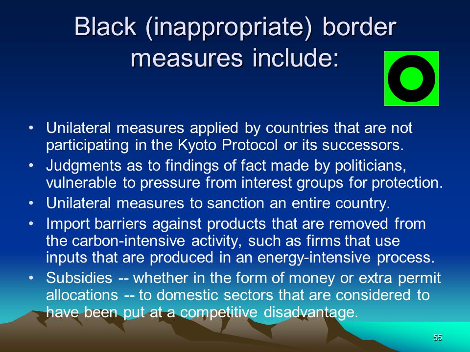 55 Black (inappropriate) border measures include: Unilateral measures applied by countries that are not participating in the Kyoto Protocol or its suc