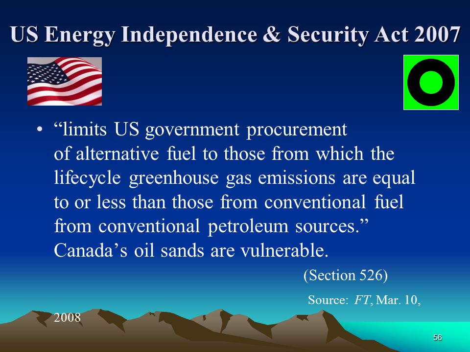 56 US Energy Independence & Security Act 2007 limits US government procurement of alternative fuel to those from which the lifecycle greenhouse gas emissions are equal to or less than those from conventional fuel from conventional petroleum sources. Canada's oil sands are vulnerable.