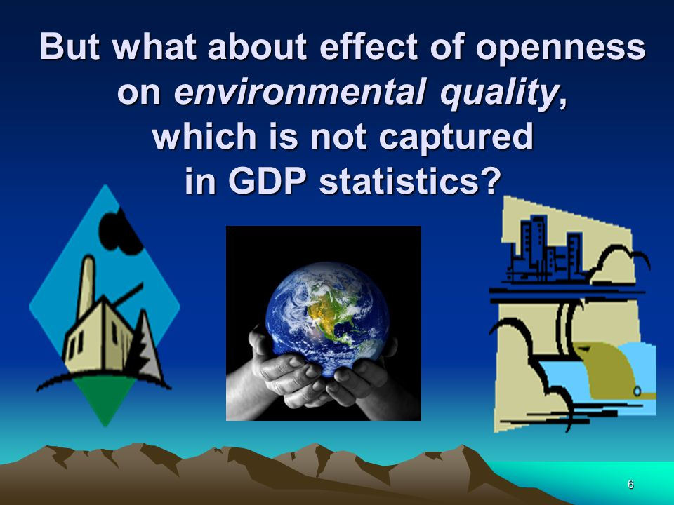 6 But what about effect of openness on environmental quality, which is not captured in GDP statistics
