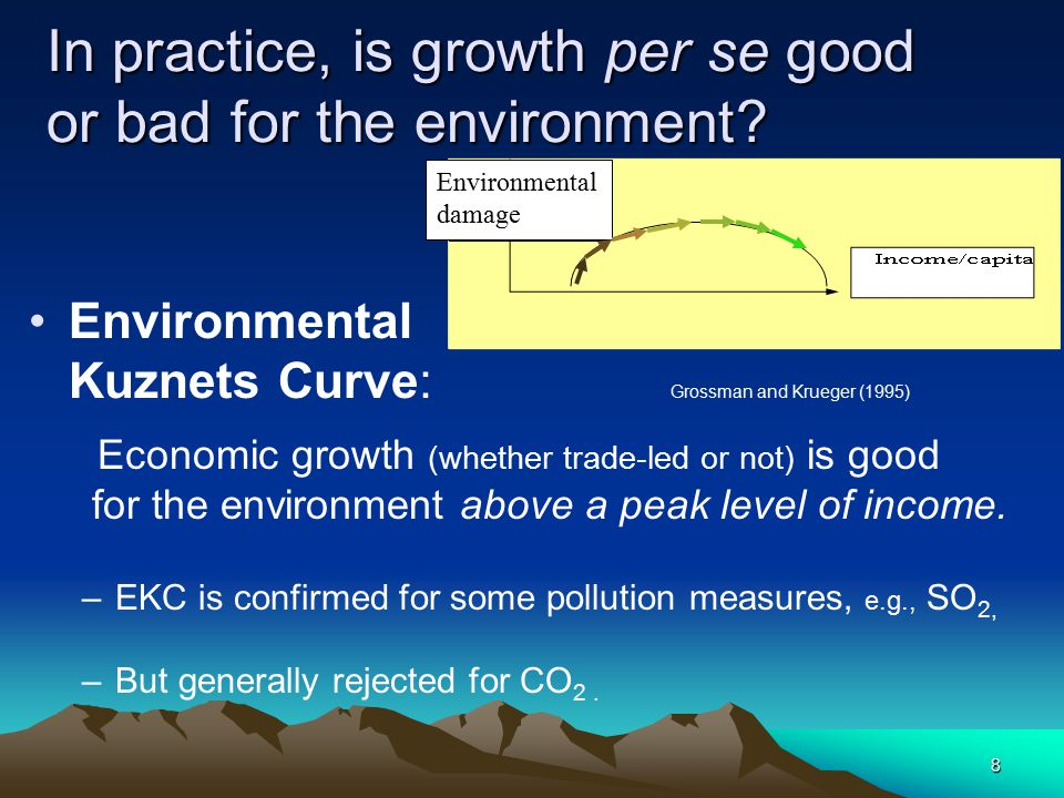 8 In practice, is growth per se good or bad for the environment? Environmental Kuznets Curve: Grossman and Krueger (1995) Economic growth (whether tra