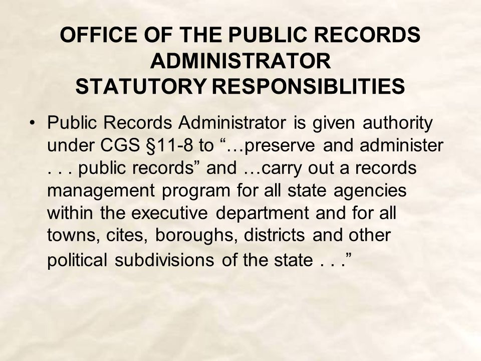 OFFICE OF THE PUBLIC RECORDS ADMINISTRATOR STATUTORY RESPONSIBLITIES Public Records Administrator is given authority under CGS §11-8 to …preserve and administer...