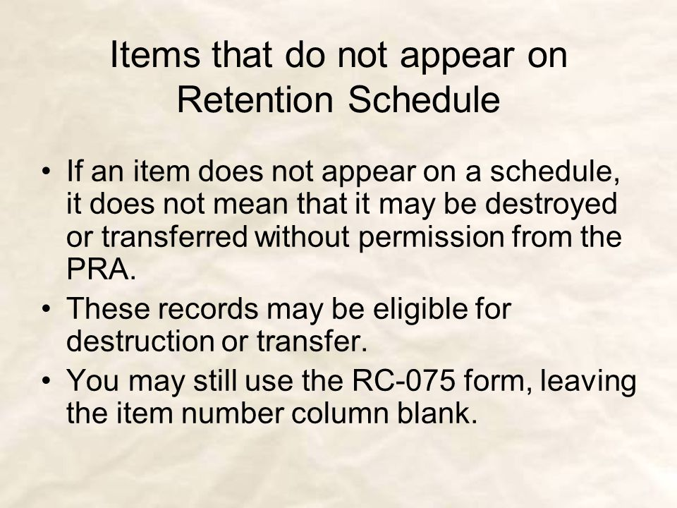 Items that do not appear on Retention Schedule If an item does not appear on a schedule, it does not mean that it may be destroyed or transferred without permission from the PRA.