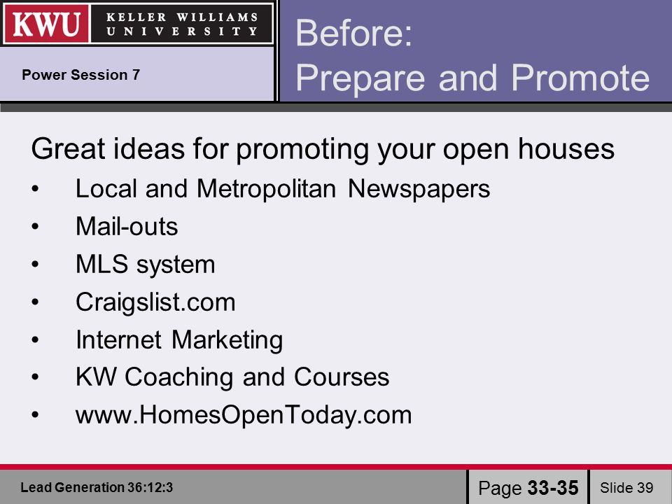 Lead Generation 36:12:3 Slide 39 Page 33-35 Before: Prepare and Promote Great ideas for promoting your open houses Local and Metropolitan Newspapers Mail-outs MLS system Craigslist.com Internet Marketing KW Coaching and Courses www.HomesOpenToday.com Power Session 7