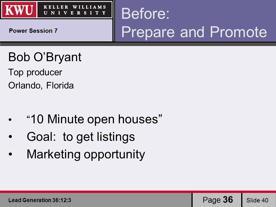 Lead Generation 36:12:3 Slide 40 Page 36 Before: Prepare and Promote Bob O'Bryant Top producer Orlando, Florida 10 Minute open houses Goal: to get listings Marketing opportunity Power Session 7