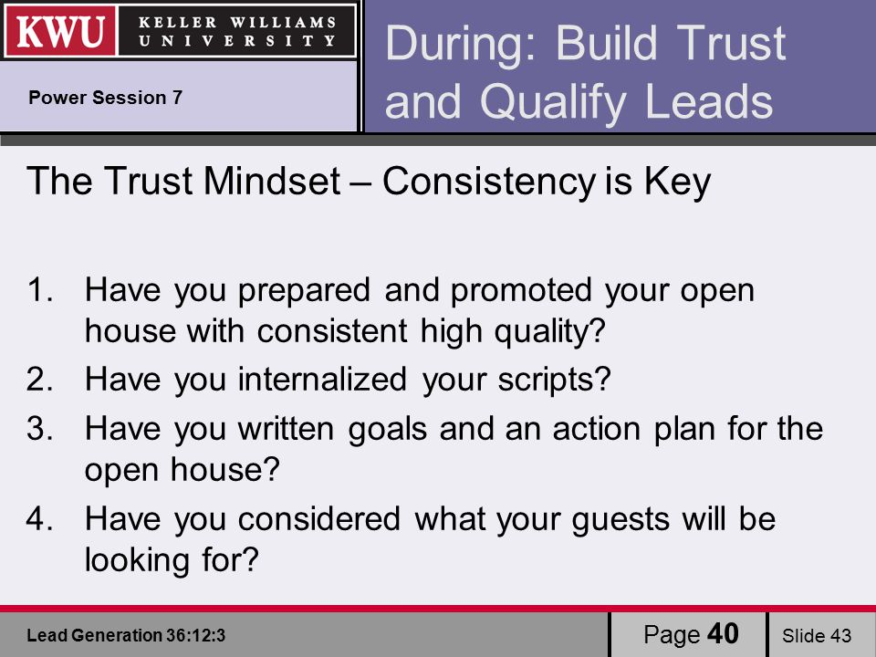 Lead Generation 36:12:3 Slide 43 Page 40 During: Build Trust and Qualify Leads The Trust Mindset – Consistency is Key 1.Have you prepared and promoted your open house with consistent high quality.